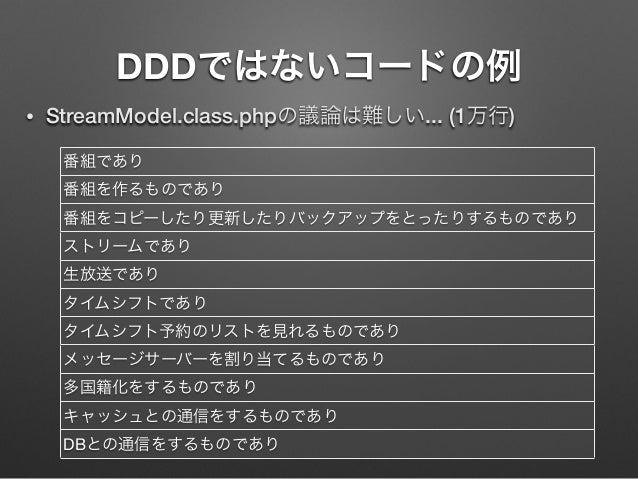 DDDではないコードの例 •  StreamModel.class.phpの議論は難しい... (1万行) 番組であり 番組を作るものであり 番組をコピーしたり更新したりバックアップをとったりするものであり ストリームであり 生放送であり タイ...