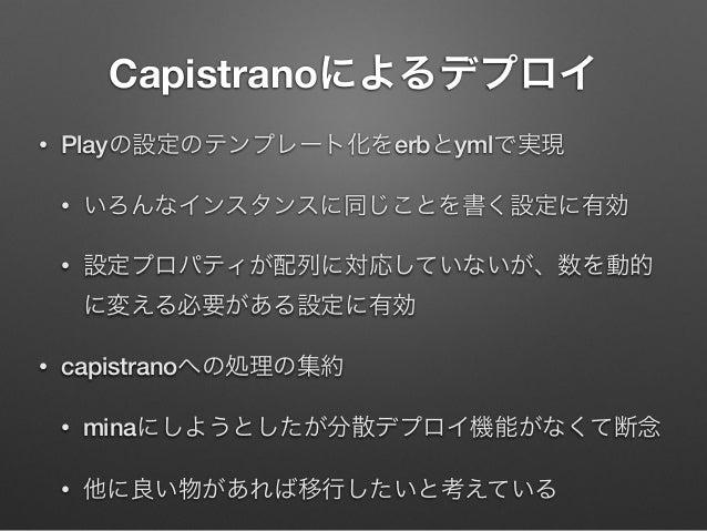 Capistranoによるデプロイ •  Playの設定のテンプレート化をerbとymlで実現 •  いろんなインスタンスに同じことを書く設定に有効  •  設定プロパティが配列に対応していないが、数を動的 に変える必要がある設定に有効  • ...