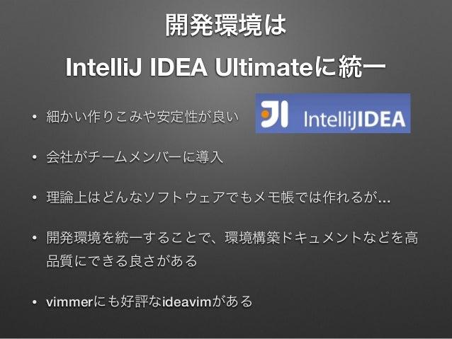 開発環境は IntelliJ IDEA Ultimateに統一 •  細かい作りこみや安定性が良い  •  会社がチームメンバーに導入  •  理論上はどんなソフトウェアでもメモ帳では作れるが…  •  開発環境を統一することで、環境構築ドキュ...