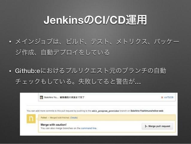JenkinsのCI/CD運用 •  メインジョブは、ビルド、テスト、メトリクス、パッケー ジ作成、自動デプロイをしている  •  Github:eにおけるプルリクエスト元のブランチの自動 チェックもしている。失敗してると警告が…