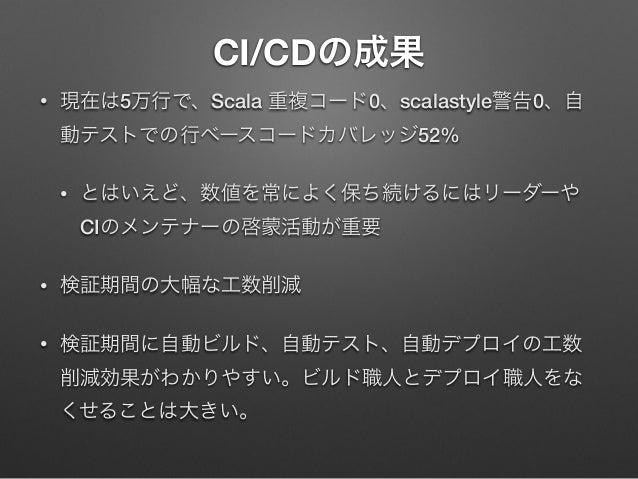 CI/CDの成果 •  現在は5万行で、Scala 重複コード0、scalastyle警告0、自 動テストでの行ベースコードカバレッジ52% •  とはいえど、数値を常によく保ち続けるにはリーダーや CIのメンテナーの啓蒙活動が重要  •  検...