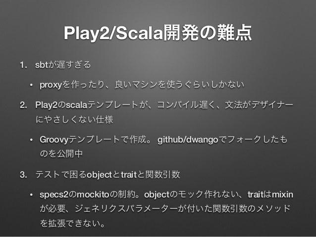 Play2/Scala開発の難点 1. sbtが遅すぎる •  proxyを作ったり、良いマシンを使うぐらいしかない  2. Play2のscalaテンプレートが、コンパイル遅く、文法がデザイナー にやさしくない仕様 •  Groovyテンプレ...