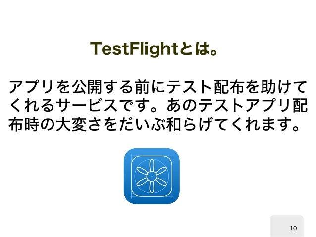 TestFlight  とは。  アプリを公開する前にテスト配布を助けて  くれるサービスです。あのテストアプリ配  布時の大変さをだいぶ和らげてくれます。  10