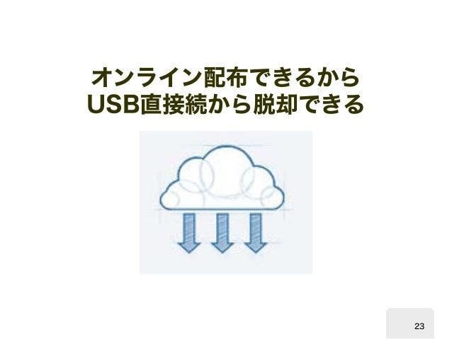 オンライン配布できるから  USB  直接続から脱却できる  23
