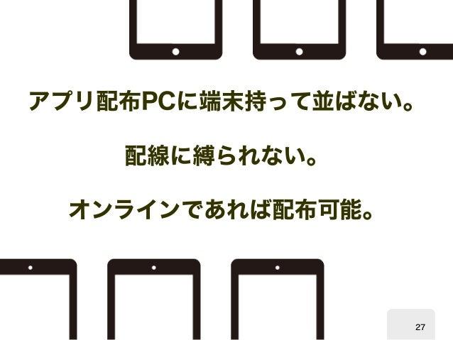 アプリ配布  PCに端末持って並ばない。  配線に縛られない。  オンラインであれば配布可能。  27