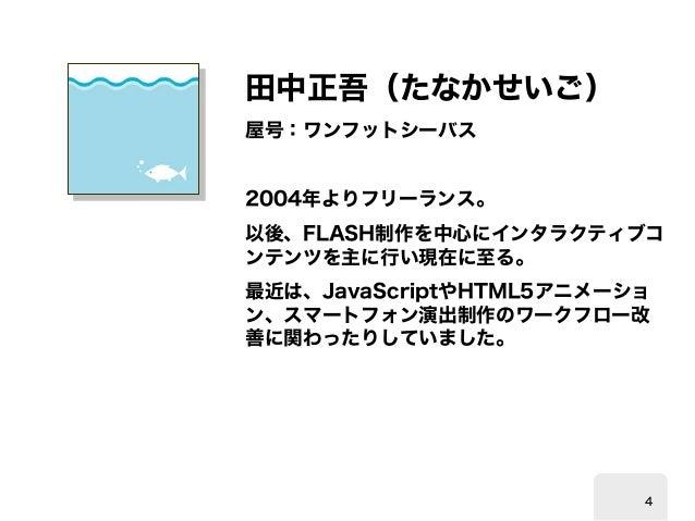 田中正吾(たなかせいご)  屋号:ワンフットシーバス  2004  年よりフリーランス。  以後、  FLASH制作を中心にインタラクティブコ ンテンツを主に行い現在に至る。  最近は、  JavaScriptやHTML5アニメーショ ン、スマ...