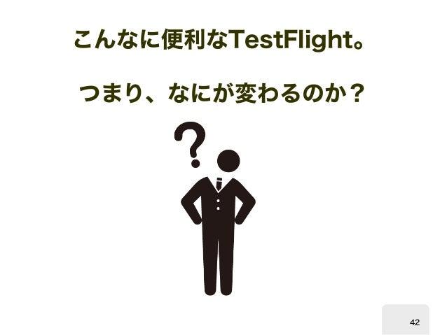 こんなに便利な  TestFlight。  つまり、なにが変わるのか?  42