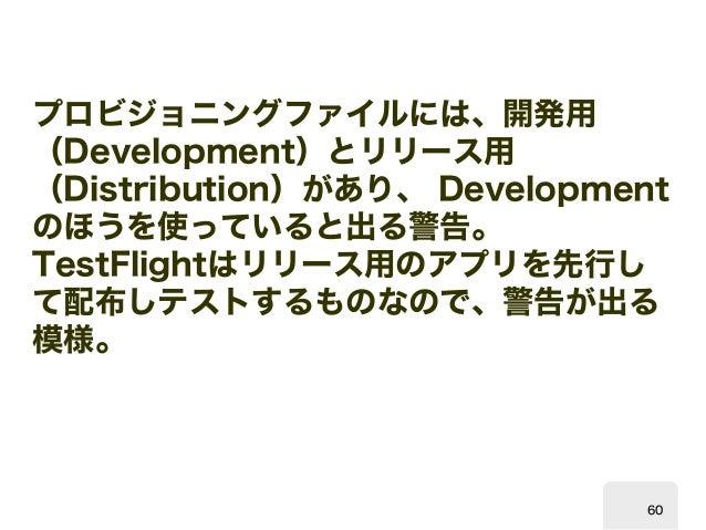 プロビジョニングファイルには、開発用  (  Development)とリリース用 (Distribution)があり、Development のほうを使っていると出る警告。  TestFlight  はリリース用のアプリを先行し て配布しテス...