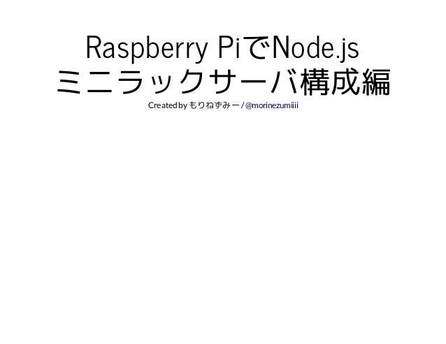 Raspberry PiでNode.js  ミニラックサーバ構成編  Created by もりねずみー / @morinezumiiii