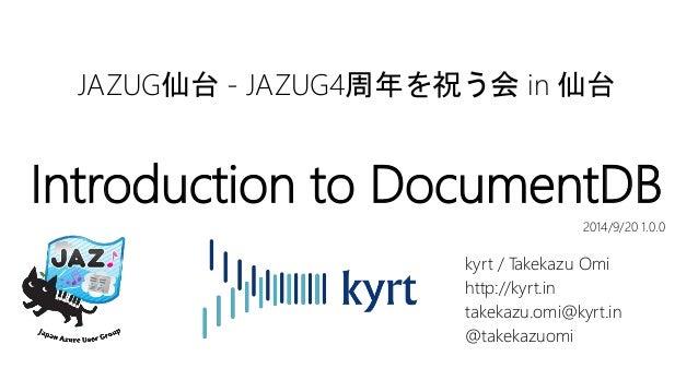 JAZUG仙台- JAZUG4周年を祝う会in 仙台  Introduction to DocumentDB  2014/9/20 1.0.0  kyrt / Takekazu Omi  http://kyrt.in  takekazu.omi...