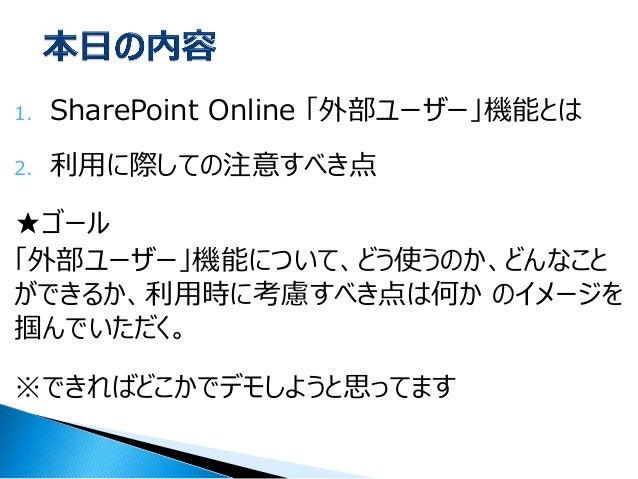1.SharePoint Online 「外部ユーザー」機能とは  2.利用に際しての注意すべき点  ★ゴール  「外部ユーザー」機能について、どう使うのか、どんなこと ができるか、利用時に考慮すべき点は何か のイメージを 掴んでいただく。  ...