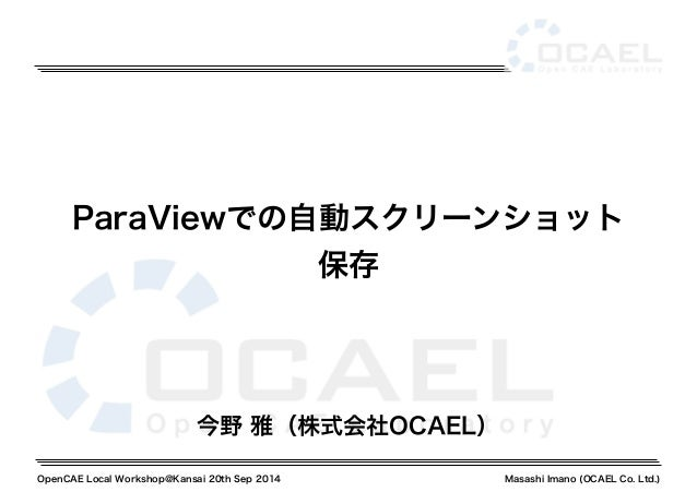 ParaViewでの自動スクリーンショット  保存  今野 雅(株式会社OCAEL)  OpenCAE Local Workshop@Kansai 20th Sep 2014 Masashi Imano (OCAEL Co. Ltd.)