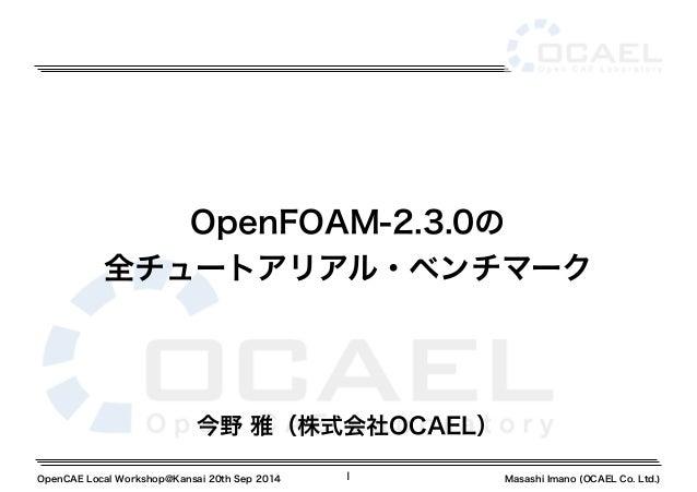 OpenFOAM-2.3.0の  全チュートアリアル・ベンチマーク  今野 雅(株式会社OCAEL)  OpenCAE Local Workshop@Kansai 20th Sep 2014 1 Masashi Imano (OCAEL Co....