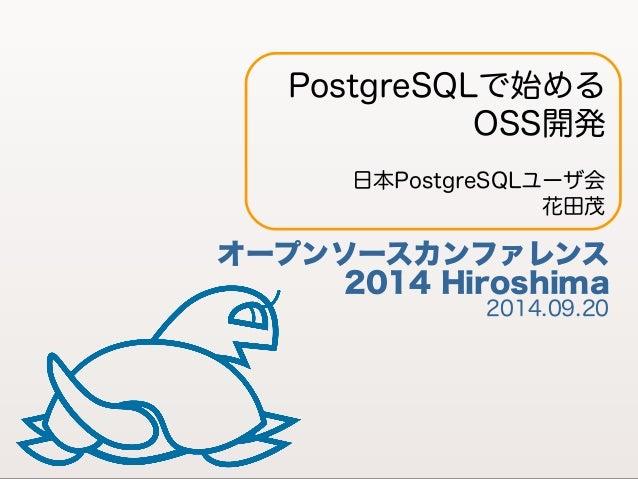 PostgreSQLで始める  OSS開発  日本PostgreSQLユーザ会  花田茂  オープンソースカンファレンス  2014 Hiroshima 2014.09.20  1