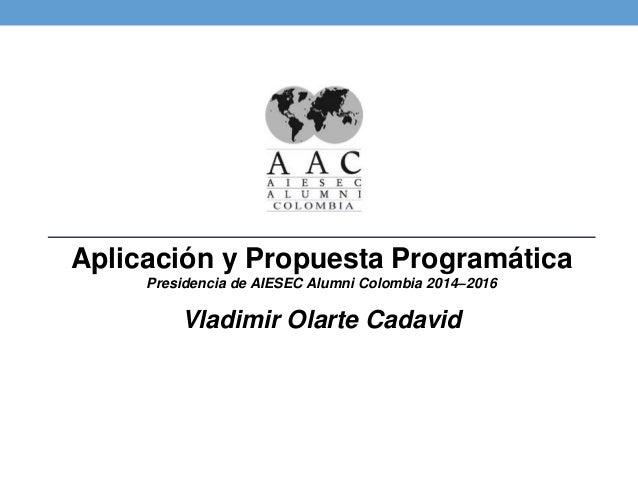 Aplicación y Propuesta ProgramáticaPresidencia de AIESEC Alumni Colombia 2014–2016  Vladimir Olarte Cadavid