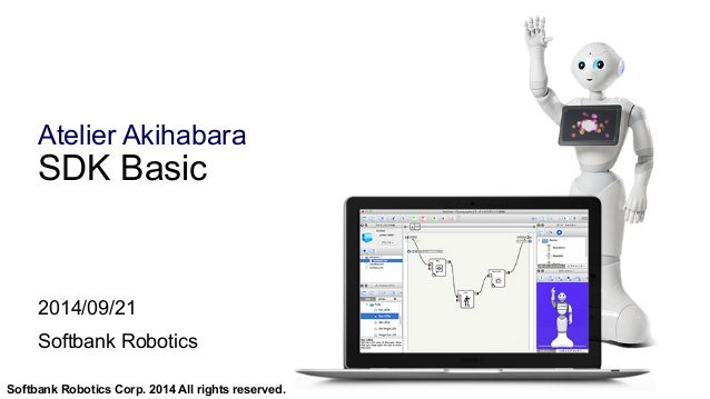 Atelier Akihabara  SDK Basic  2014/09/21  Softbank Robotics  Softbank Robotics Corp. 2014 All rights reserved.