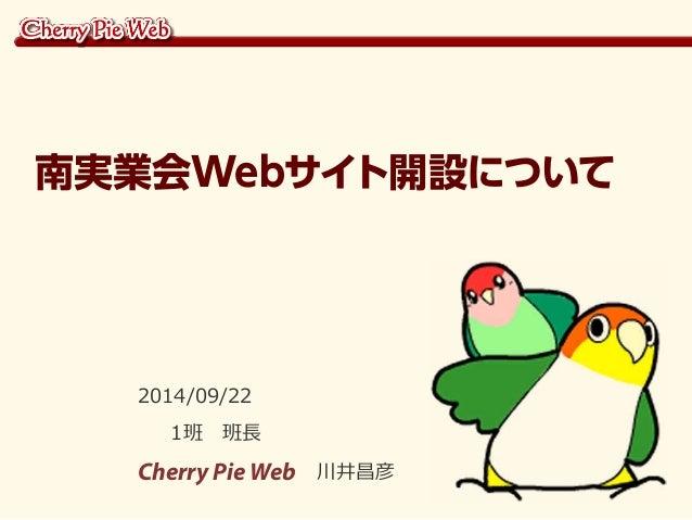 南実業会Webサイト開設について  2014/09/22  1班 班長  Cherry Pie Web 川井昌彦