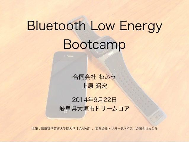 Bluetooth Low Energy  Bootcamp  合同会社 わふう  上原 昭宏  2014年9月22日  岐阜県大垣市ドリームコア  主催:情報科学芸術大学院大学[IAMAS]、有限会社トリガーデバイス、合同会社わふう