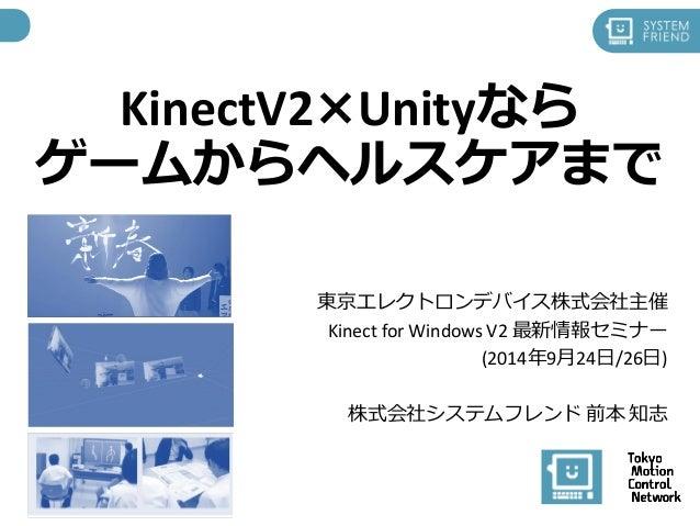KinectV2×Unityなら  ゲームからヘルスケアまで  東京エレクトロンデバイス株式会社主催  Kinect for Windows V2 最新情報セミナー  (2014年9月24日/26日)  株式会社システムフレンド前本知志