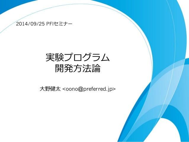 2014/09/25 PFIセミナー  実験プログラム  開発⽅方法論論  ⼤大野健太 oono@preferred.jp