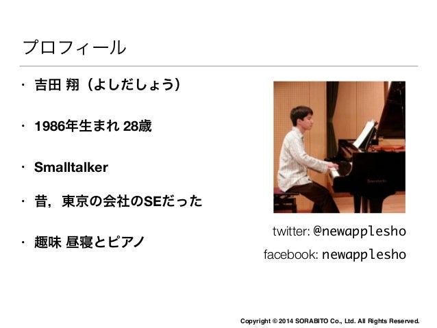 Copyright © 2014 SORABITO Co., Ltd. All Rights Reserved.  プロフィール  • 吉田 翔(よしだしょう)  • 1986年生まれ 28歳  • Smalltalker  • 昔,東京の会社...