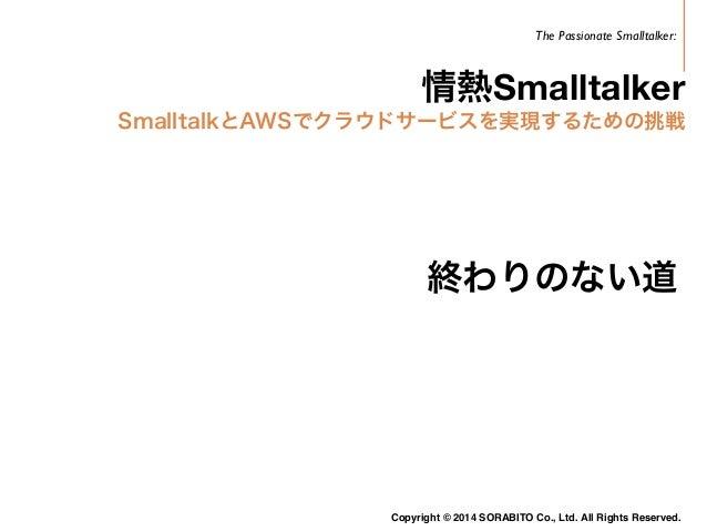 Smalltalkで  クラウドサービスを  公開  2014年7月試験運用開始  2014年9月一般公開  https://mikatacloud.com/  Copyright © 2014 SORABITO Co., Ltd. All R...