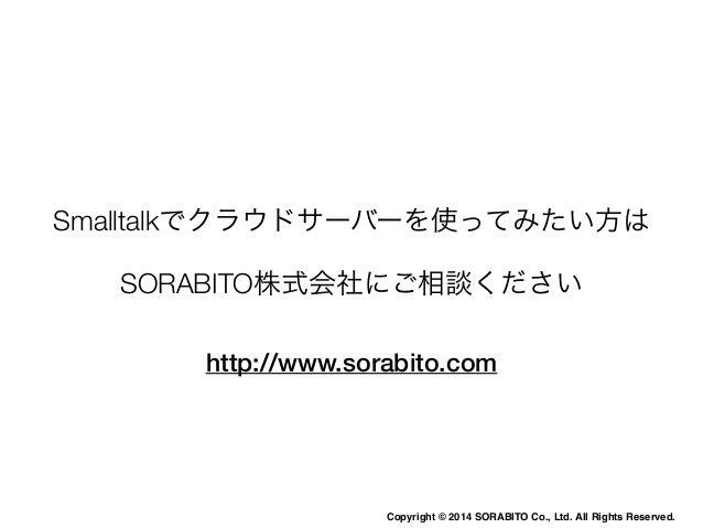 感想  • Smalltalkはクラウドサービスでも使える  • Web Framework周りを充実すれば、ユーザー向上も狙  えると思う  • Scalaなどを勉強してSmalltalkもう一度学び直したい  • Smalltalkエバンジ...