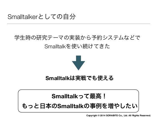 Copyright © 2014 SORABITO Co., Ltd. All Rights Reserved.  Smalltalkerとしての自分  学生時の研究テーマの実装から予約システムなどで  Smalltalkを使い続けてきた  S...