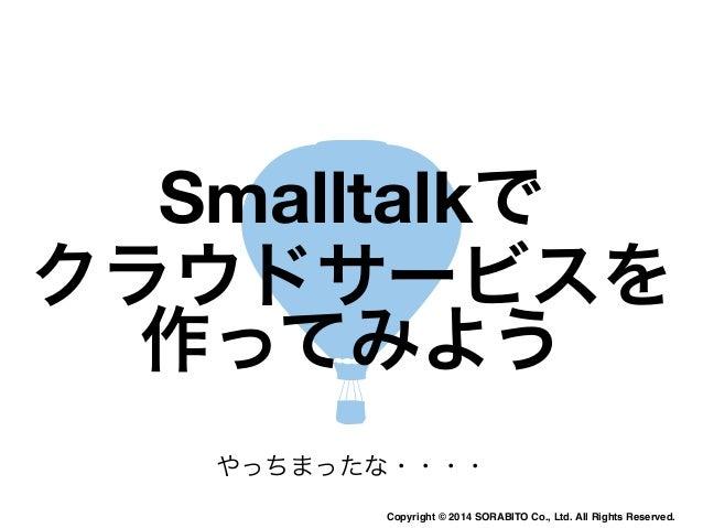 Smalltalkで  クラウドサービスを  作ってみよう  やっちまったな・・・・  Copyright © 2014 SORABITO Co., Ltd. All Rights Reserved.