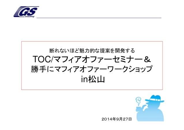 断れないほど魅力的な提案を開発する  TOC/マフィアオファーセミナー&  勝手にマフィアオファーワークショップ  in松山  2014年9月27日