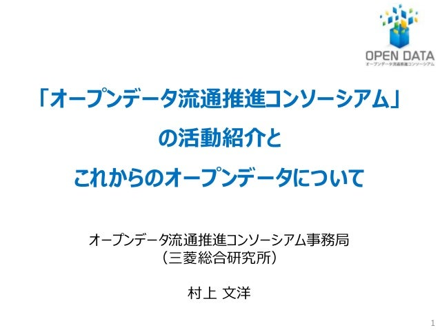 「オープンデータ流通推進コンソーシアム」  の活動紹介と  これからのオープンデータについて  オープンデータ流通推進コンソーシアム事務局  (三菱総合研究所)  村上文洋  1
