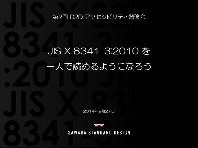 第2回  D2D アクセシビリティ勉強会  JIS X 8341-3:2010 を  一人で読めるようになろう  2014年9月27日