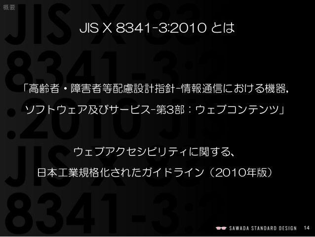 14  概要  JIS X 8341-3:2010 とは  「高齢者・障害者等配慮設計指針−情報通信における機器,  ソフトウェア及びサービス−第3部:ウェブコンテンツ」  ウェブアクセシビリティに関する、  日本工業規格化されたガイドライン(...