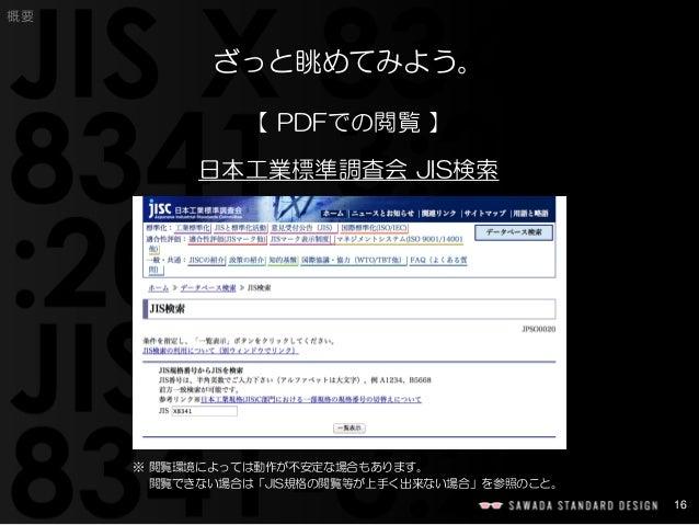 16  概要  ざっと眺めてみよう。  【PDFでの閲覧】  日本工業標準調査会JIS検索  ※ 閲覧環境によっては動作が不安定な場合もあります。  閲覧できない場合は「JIS規格の閲覧等が上手く出来ない場合」を参照のこと。