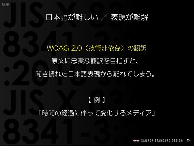 24  概要  日本語が難しい/表現が難解  WCAG 2.0(技術非依存)の翻訳  原文に忠実な翻訳を目指すと、  聞き慣れた日本語表現から離れてしまう。  【例】  「時間の経過に伴って変化するメディア」