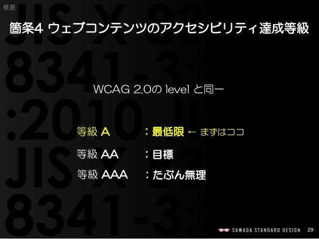 29  概要  箇条4 ウェブコンテンツのアクセシビリティ達成等級  WCAG 2.0のlevel と同一  等級A:最低限← まずはココ  等級AA:目標  等級AAA:たぶん無理