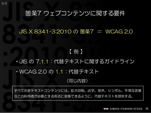 35  概要  箇条7 ウェブコンテンツに関する要件  JIS X 8341-3:2010 の箇条7 =WCAG 2.0  【例】  •JIS の7.1.1:代替テキストに関するガイドライン  •WCAG 2.0 の1.1:代替テキスト  すべ...