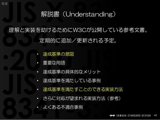 41  概要  解説書(Understanding)  理解と実装を助けるためにW3Cが公開している参考文書。  定期的に追加/更新される予定。  •達成基準の意図  •重要な用語  •達成基準の具体的なメリット  •達成基準を満たしている事例...