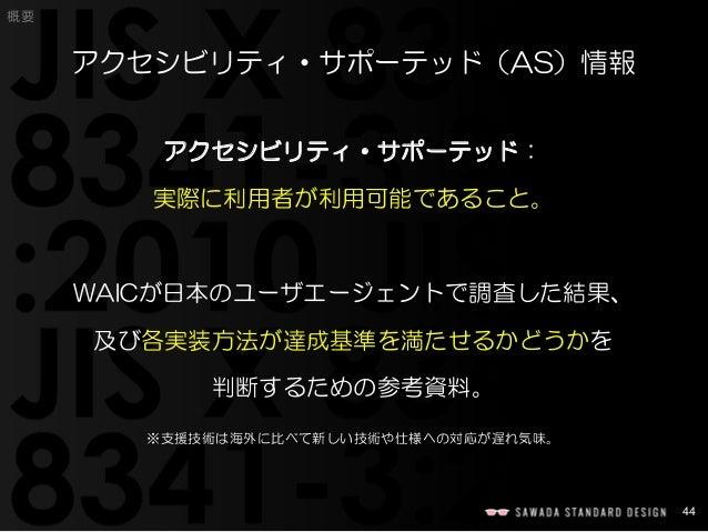 44  概要  アクセシビリティ・サポーテッド(AS)情報  アクセシビリティ・サポーテッド:  実際に利用者が利用可能であること。  WAICが日本のユーザエージェントで調査した結果、  及び各実装方法が達成基準を満たせるかどうかを  判断す...
