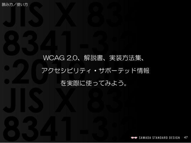 47  読み方/使い方  WCAG 2.0、解説書、実装方法集、  アクセシビリティ・サポーテッド情報  を実際に使ってみよう。