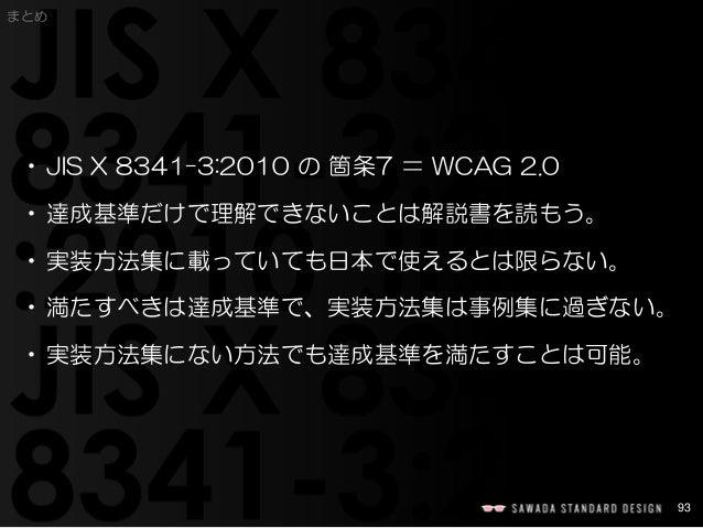 93  まとめ  •JIS X 8341-3:2010 の箇条7 =WCAG 2.0  •達成基準だけで理解できないことは解説書を読もう。  •実装方法集に載っていても日本で使えるとは限らない。  •満たすべきは達成基準で、実装方法集は事例集に...