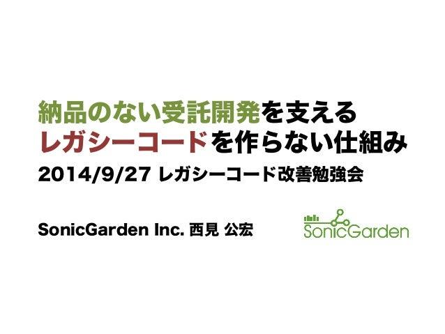 納品のない受託開発を支える レガシーコードを作らない仕組み SonicGarden Inc. 西見 公宏 2014/9/27 レガシーコード改善勉強会