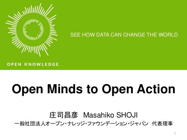 SEE HOW DATA CAN CHANGE THE WORLD  Open Minds to Open Action  庄司昌彦Masahiko SHOJI  一般社団法人オープン・ナレッジ・ファウンデーション・ジャパン代表理事  1