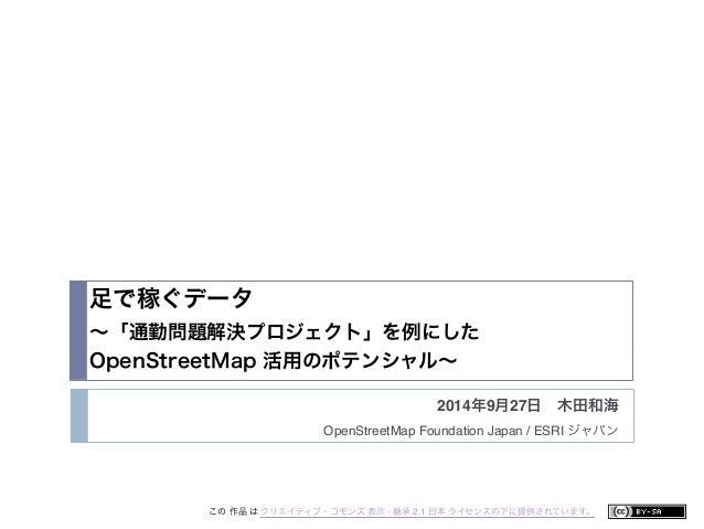足で稼ぐデータ  ~「通勤問題解決プロジェクト」を例にした  OpenStreetMap 活用のポテンシャル~  2014年9月27日 木田和海  OpenStreetMap Foundation Japan / ESRI ジャパン  この 作...