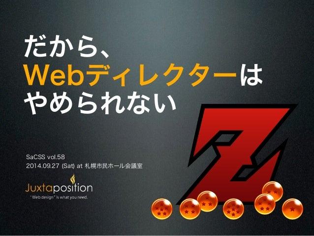 だから、  Webディレクターは  やめられない  SaCSS vol.58  2014.09.27 (Sat) at 札幌市民ホール会議室