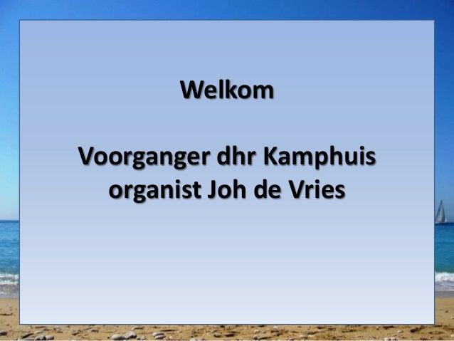 Welkom Voorganger dhr Kamphuis organist Joh de Vries