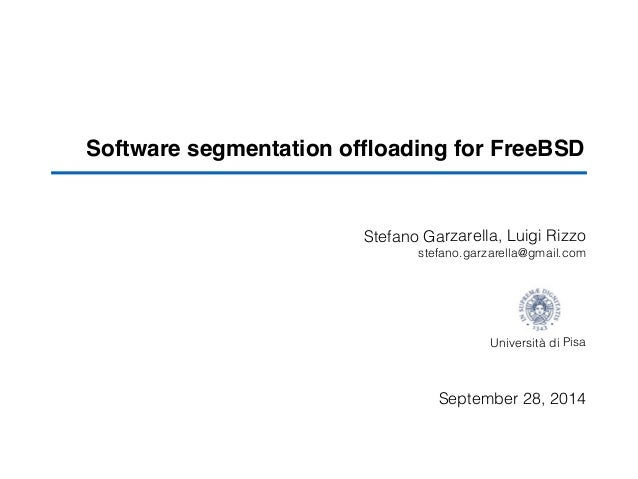 Software segmentation offloading for FreeBSD Stefano Garzarella, Luigi Rizzo ! stefano.garzarella@gmail.com ! ! ! ! ! Unive...