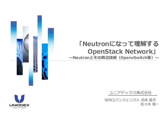 「Neutronになって理解する  OpenStack Network」  ~Neutronとその周辺技術(OpenvSwitch等)~  ユニアデックス株式会社  SDNエバンジェリスト吉本昌平  佐々木智一