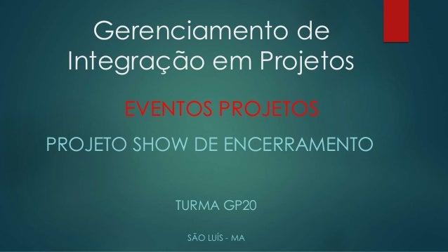 Gerenciamento de  Integração em Projetos  EVENTOS PROJETOS  PROJETO SHOW DE ENCERRAMENTO  TURMA GP20  SÃO LUÍS - MA