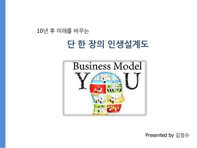 10년 후 미래를 바꾸는 단 핚 장의 읶생설계도 Presented by 김정수